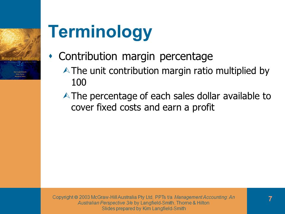 Copyright 2003 McGraw-Hill Australia Pty Ltd, PPTs t/a Management Accounting: An Australian Perspective 3/e by Langfield-Smith, Thorne & Hilton Slides prepared by Kim Langfield-Smith 18 Multiple changes in key variables May involve ÙIncreasing unit prices ÙUndertaking an advertising campaign ÙHiring a new storage facility An incremental approach ÙFocuses on the difference in the total contribution margin, fixed expenses and profits under the two alternatives