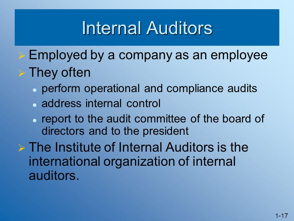 1-17 Internal Auditors Employed by a company as an employee They often perform operational and compliance audits address internal control report to the audit committee of the board of directors and to the president The Institute of Internal Auditors is the international organization of internal auditors.