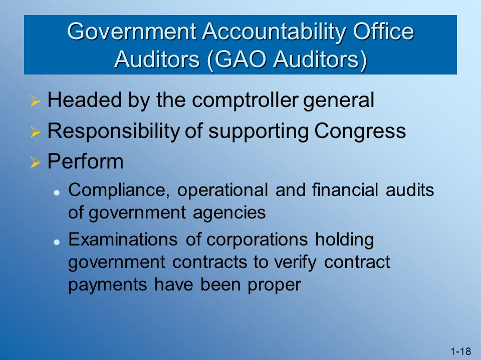 1-18 Government Accountability Office Auditors (GAO Auditors) Headed by the comptroller general Responsibility of supporting Congress Perform Compliance, operational and financial audits of government agencies Examinations of corporations holding government contracts to verify contract payments have been proper