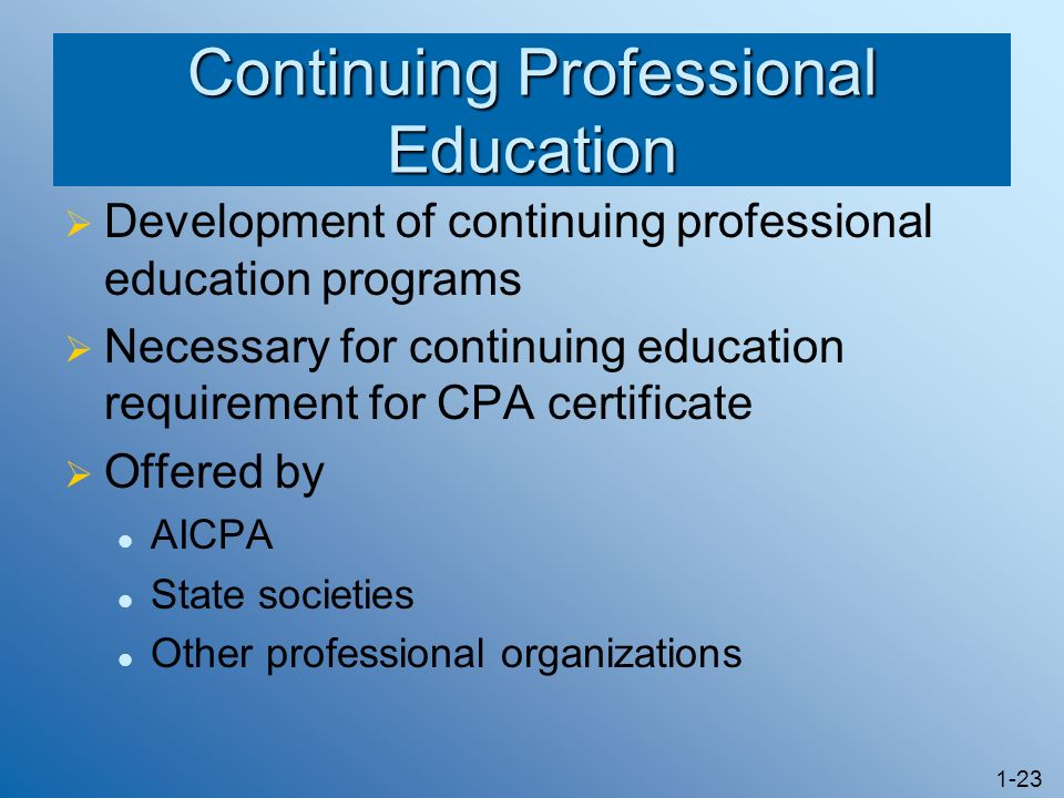 1-23 Continuing Professional Education Development of continuing professional education programs Necessary for continuing education requirement for CPA certificate Offered by AICPA State societies Other professional organizations