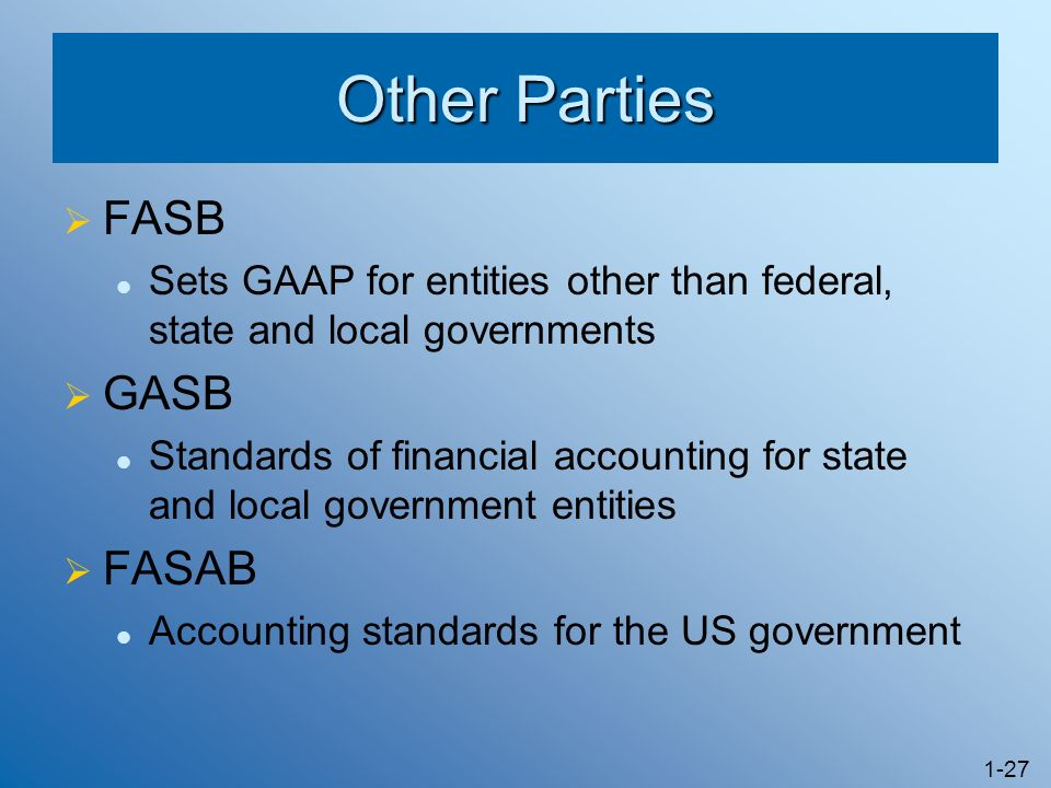 1-27 Other Parties FASB Sets GAAP for entities other than federal, state and local governments GASB Standards of financial accounting for state and lo