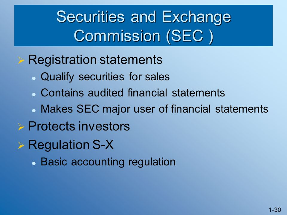 1-30 Securities and Exchange Commission (SEC ) Registration statements Qualify securities for sales Contains audited financial statements Makes SEC major user of financial statements Protects investors Regulation S-X Basic accounting regulation