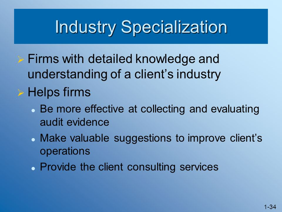 1-34 Industry Specialization Firms with detailed knowledge and understanding of a clients industry Helps firms Be more effective at collecting and evaluating audit evidence Make valuable suggestions to improve clients operations Provide the client consulting services