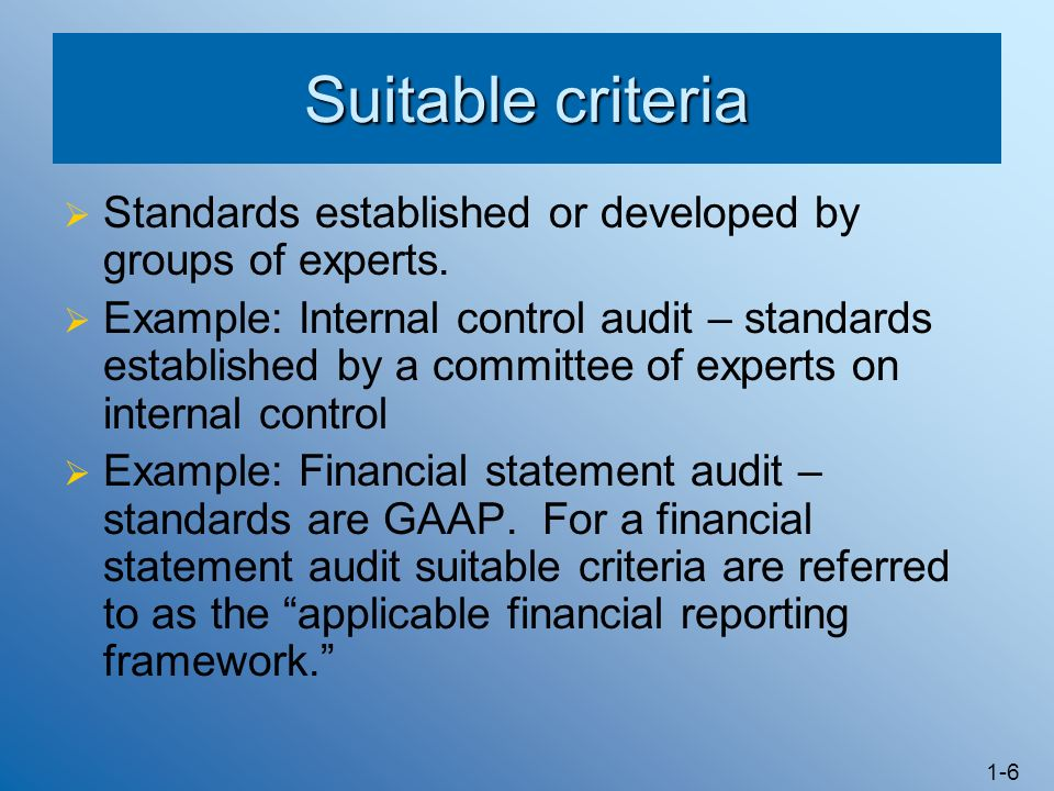 1-6 Suitable criteria Standards established or developed by groups of experts. Example: Internal control audit – standards established by a committee