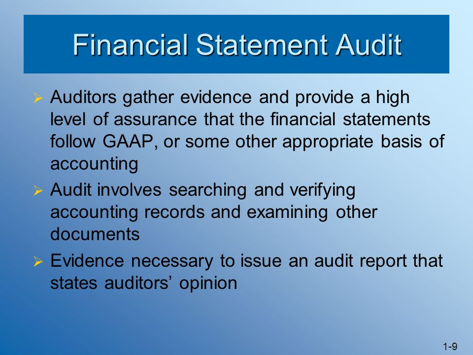 1-9 Financial Statement Audit Auditors gather evidence and provide a high level of assurance that the financial statements follow GAAP, or some other