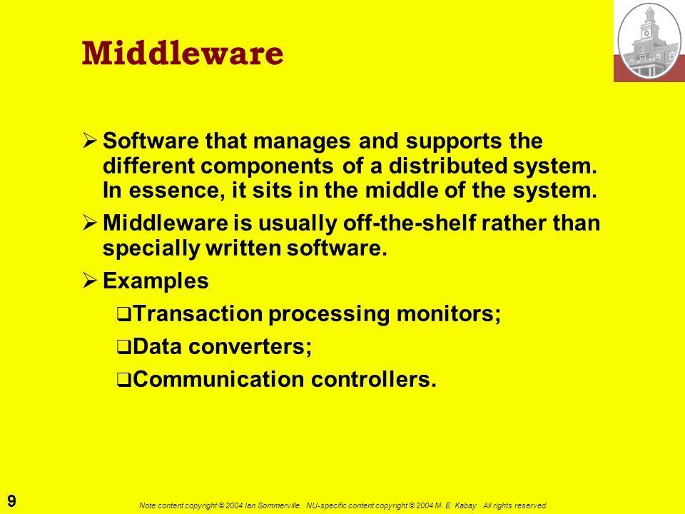 9 Note content copyright © 2004 Ian Sommerville. NU-specific content copyright © 2004 M. E. Kabay. All rights reserved. Middleware Software that manag