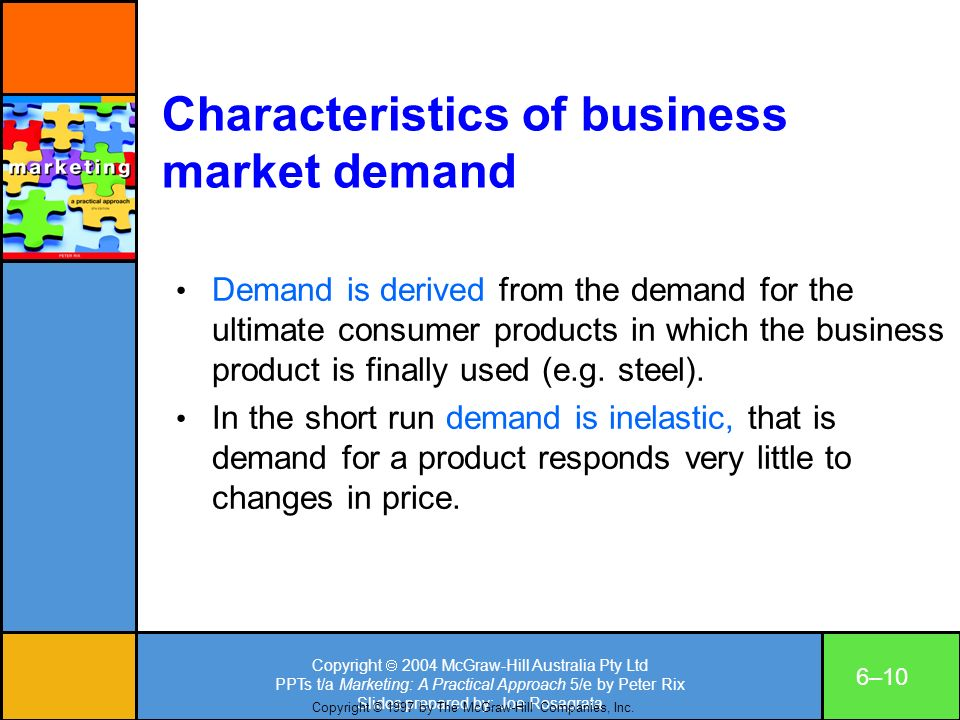 Copyright 2004 McGraw-Hill Australia Pty Ltd PPTs t/a Marketing: A Practical Approach 5/e by Peter Rix Slides prepared by: Joe Rosagrata 6–10 Characteristics of business market demand Demand is derived from the demand for the ultimate consumer products in which the business product is finally used (e.g.