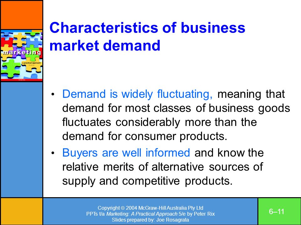 Copyright 2004 McGraw-Hill Australia Pty Ltd PPTs t/a Marketing: A Practical Approach 5/e by Peter Rix Slides prepared by: Joe Rosagrata 6–11 Characteristics of business market demand Demand is widely fluctuating, meaning that demand for most classes of business goods fluctuates considerably more than the demand for consumer products.