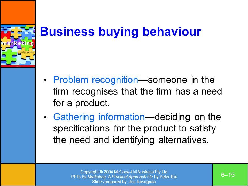 Copyright 2004 McGraw-Hill Australia Pty Ltd PPTs t/a Marketing: A Practical Approach 5/e by Peter Rix Slides prepared by: Joe Rosagrata 6–15 Business