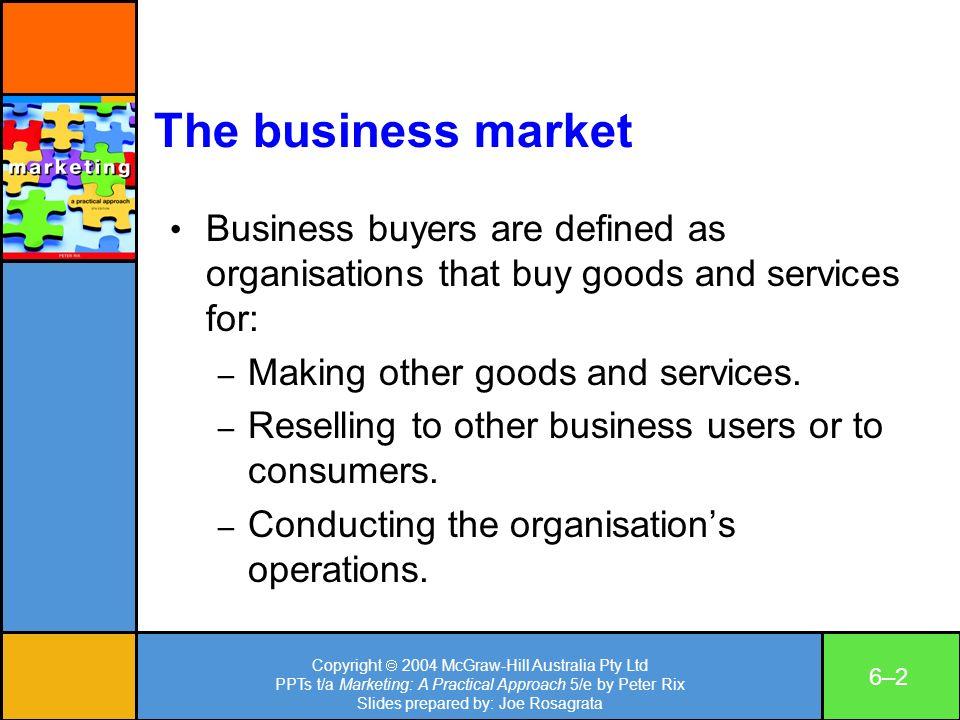 Copyright 2004 McGraw-Hill Australia Pty Ltd PPTs t/a Marketing: A Practical Approach 5/e by Peter Rix Slides prepared by: Joe Rosagrata 6–26–2 The bu