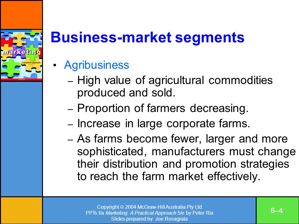 Copyright 2004 McGraw-Hill Australia Pty Ltd PPTs t/a Marketing: A Practical Approach 5/e by Peter Rix Slides prepared by: Joe Rosagrata 6–46–4 Business-market segments Agribusiness – High value of agricultural commodities produced and sold.