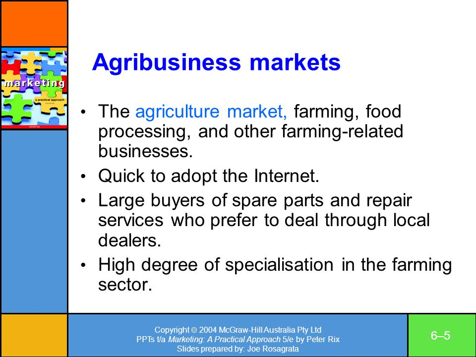 Copyright 2004 McGraw-Hill Australia Pty Ltd PPTs t/a Marketing: A Practical Approach 5/e by Peter Rix Slides prepared by: Joe Rosagrata 6–56–5 Agribusiness markets The agriculture market, farming, food processing, and other farming-related businesses.