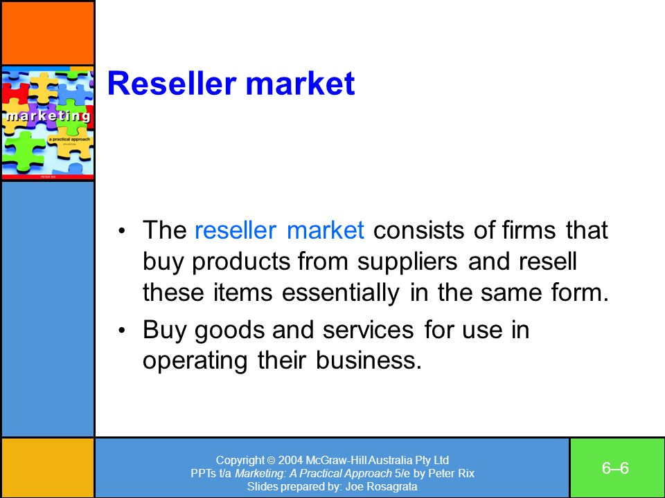 Copyright 2004 McGraw-Hill Australia Pty Ltd PPTs t/a Marketing: A Practical Approach 5/e by Peter Rix Slides prepared by: Joe Rosagrata 6–66–6 Reseller market The reseller market consists of firms that buy products from suppliers and resell these items essentially in the same form.