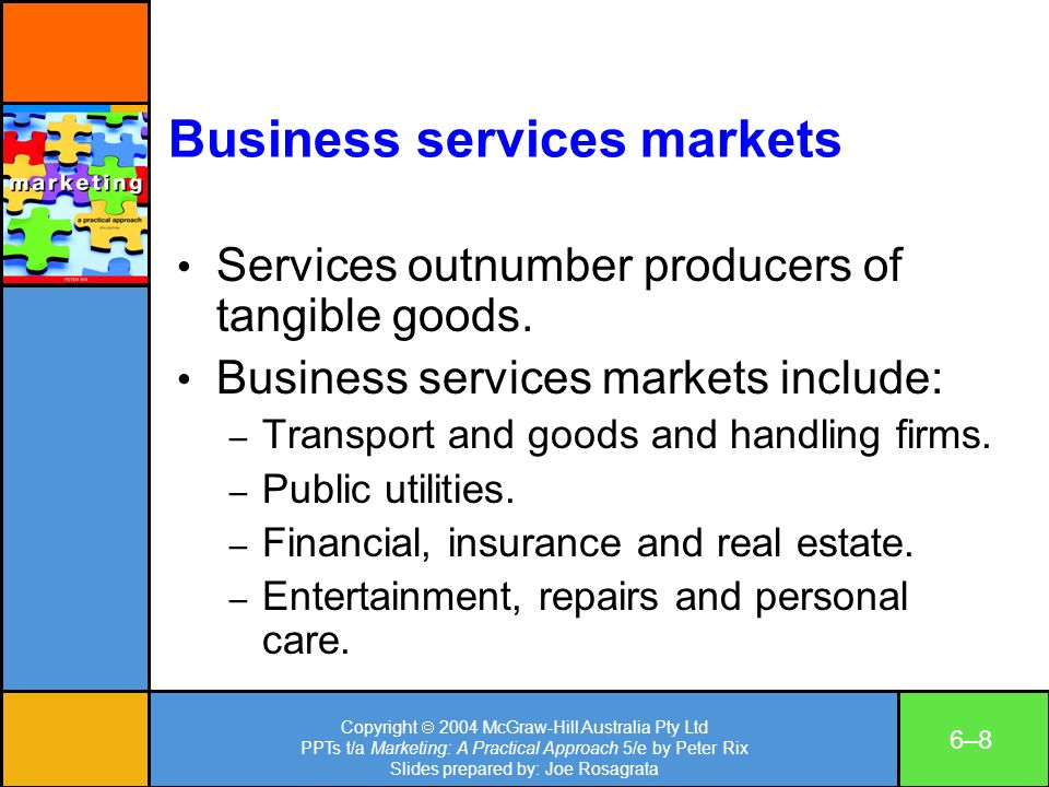 Copyright 2004 McGraw-Hill Australia Pty Ltd PPTs t/a Marketing: A Practical Approach 5/e by Peter Rix Slides prepared by: Joe Rosagrata 6–86–8 Business services markets Services outnumber producers of tangible goods.