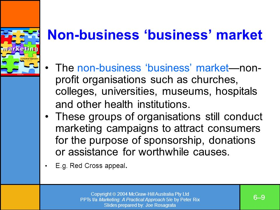 Copyright 2004 McGraw-Hill Australia Pty Ltd PPTs t/a Marketing: A Practical Approach 5/e by Peter Rix Slides prepared by: Joe Rosagrata 6–96–9 Non-business business market The non-business business marketnon- profit organisations such as churches, colleges, universities, museums, hospitals and other health institutions.