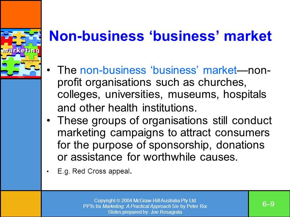 Copyright 2004 McGraw-Hill Australia Pty Ltd PPTs t/a Marketing: A Practical Approach 5/e by Peter Rix Slides prepared by: Joe Rosagrata 6–96–9 Non-bu