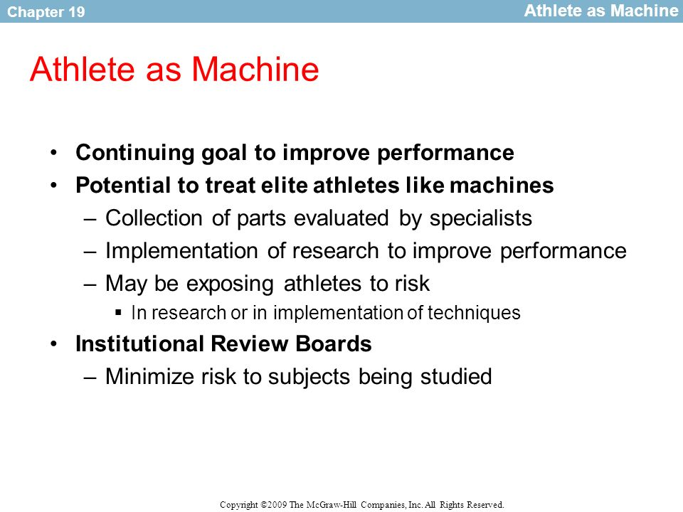 Chapter 19 Copyright ©2009 The McGraw-Hill Companies, Inc. All Rights Reserved. Athlete as Machine Continuing goal to improve performance Potential to