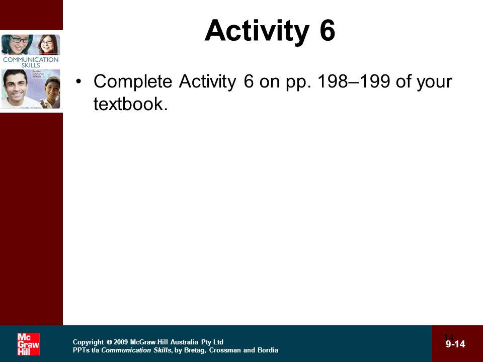 Copyright 2009 McGraw-Hill Australia Pty Ltd PPTs t/a Communication Skills, by Bretag, Crossman and Bordia 9-14 14 Activity 6 Complete Activity 6 on p