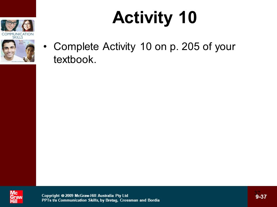 Copyright 2009 McGraw-Hill Australia Pty Ltd PPTs t/a Communication Skills, by Bretag, Crossman and Bordia 9-37 37 Activity 10 Complete Activity 10 on