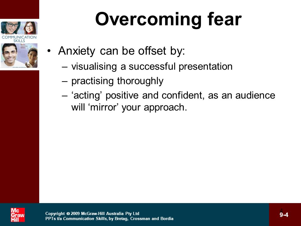 Copyright 2009 McGraw-Hill Australia Pty Ltd PPTs t/a Communication Skills, by Bretag, Crossman and Bordia 9-4 4 Overcoming fear Anxiety can be offset
