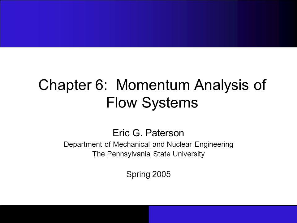 Chapter 6: Momentum Analysis of Flow Systems ME33 : Fluid Flow 2 Note to Instructors These slides were developed 1, during the spring semester 2005, as a teaching aid for the undergraduate Fluid Mechanics course (ME33: Fluid Flow) in the Department of Mechanical and Nuclear Engineering at Penn State University.