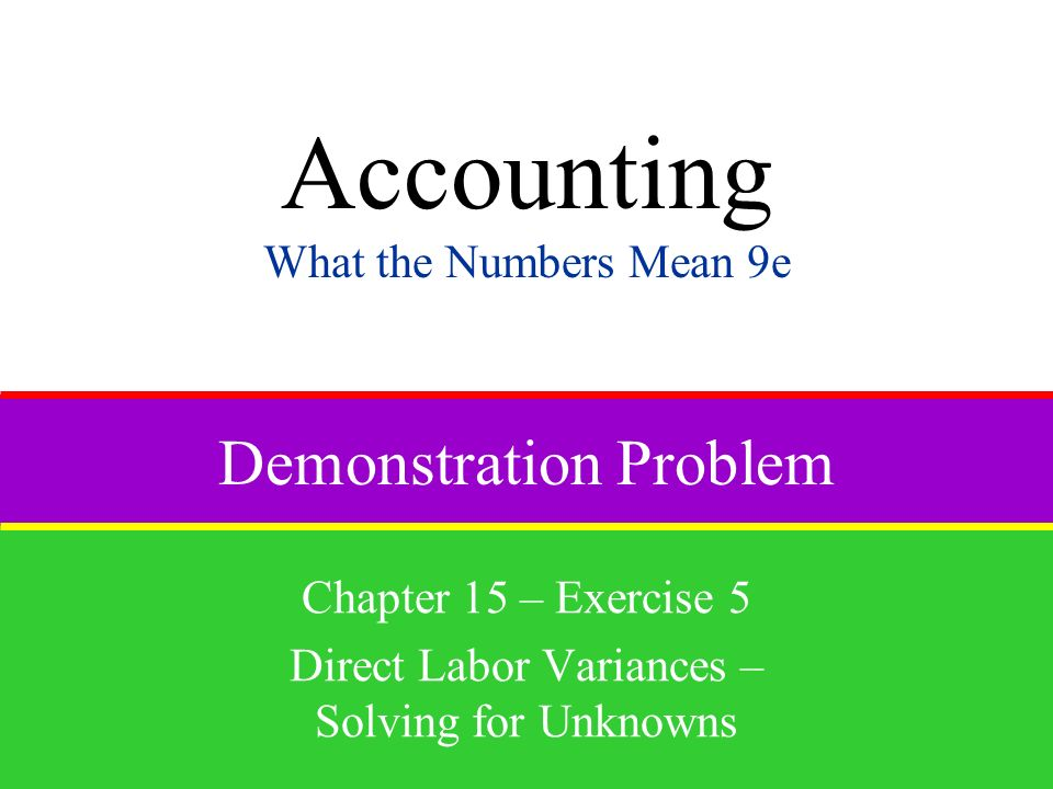Demonstration Problem Chapter 15 – Exercise 5 Direct Labor Variances – Solving for Unknowns Accounting What the Numbers Mean 9e