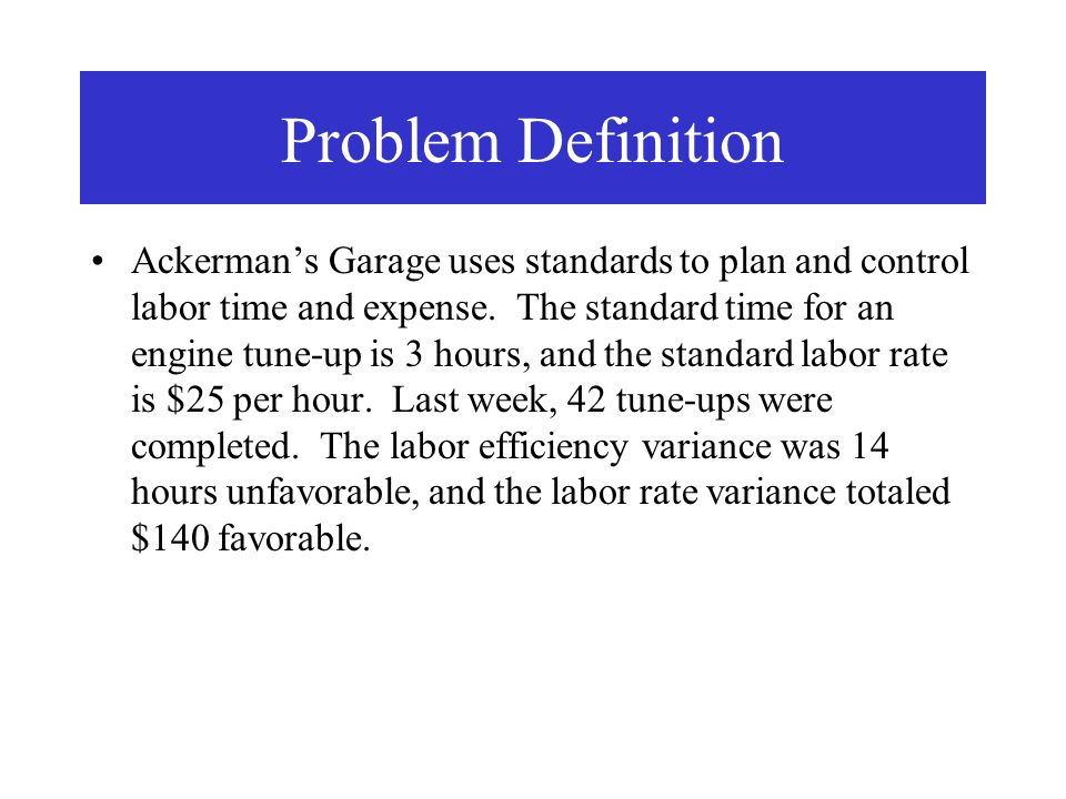 Problem Definition Ackermans Garage uses standards to plan and control labor time and expense. The standard time for an engine tune-up is 3 hours, and