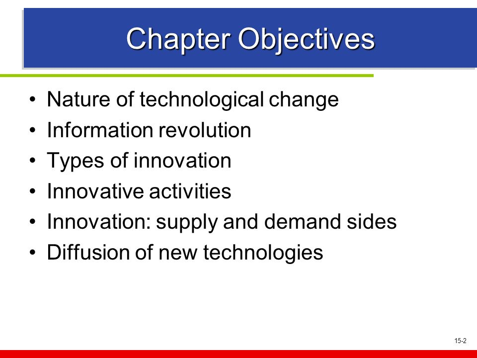 15-2 Chapter Objectives Nature of technological change Information revolution Types of innovation Innovative activities Innovation: supply and demand sides Diffusion of new technologies