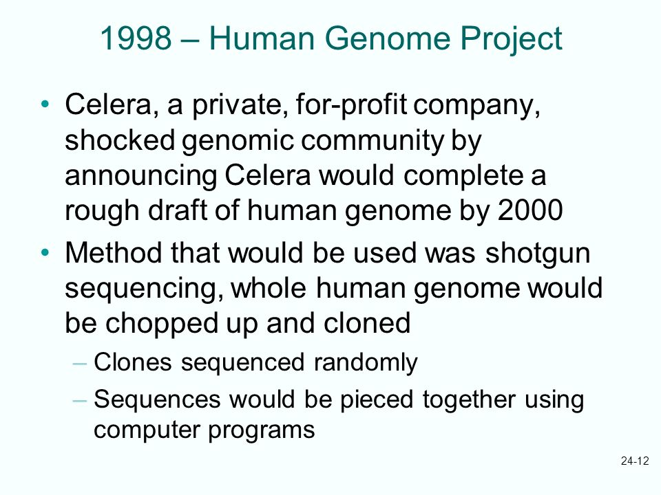 24-12 1998 – Human Genome Project Celera, a private, for-profit company, shocked genomic community by announcing Celera would complete a rough draft o