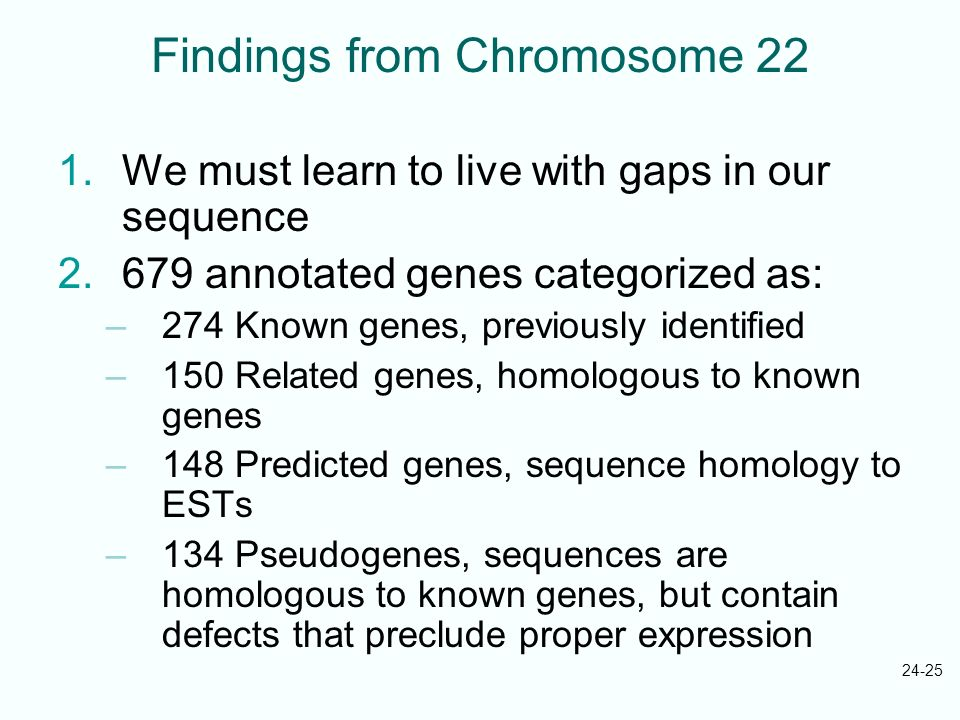 24-25 Findings from Chromosome 22 1.We must learn to live with gaps in our sequence 2.679 annotated genes categorized as: –274 Known genes, previously