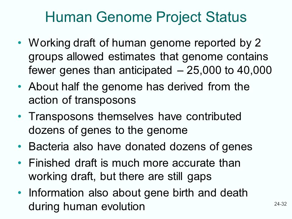 24-32 Human Genome Project Status Working draft of human genome reported by 2 groups allowed estimates that genome contains fewer genes than anticipat