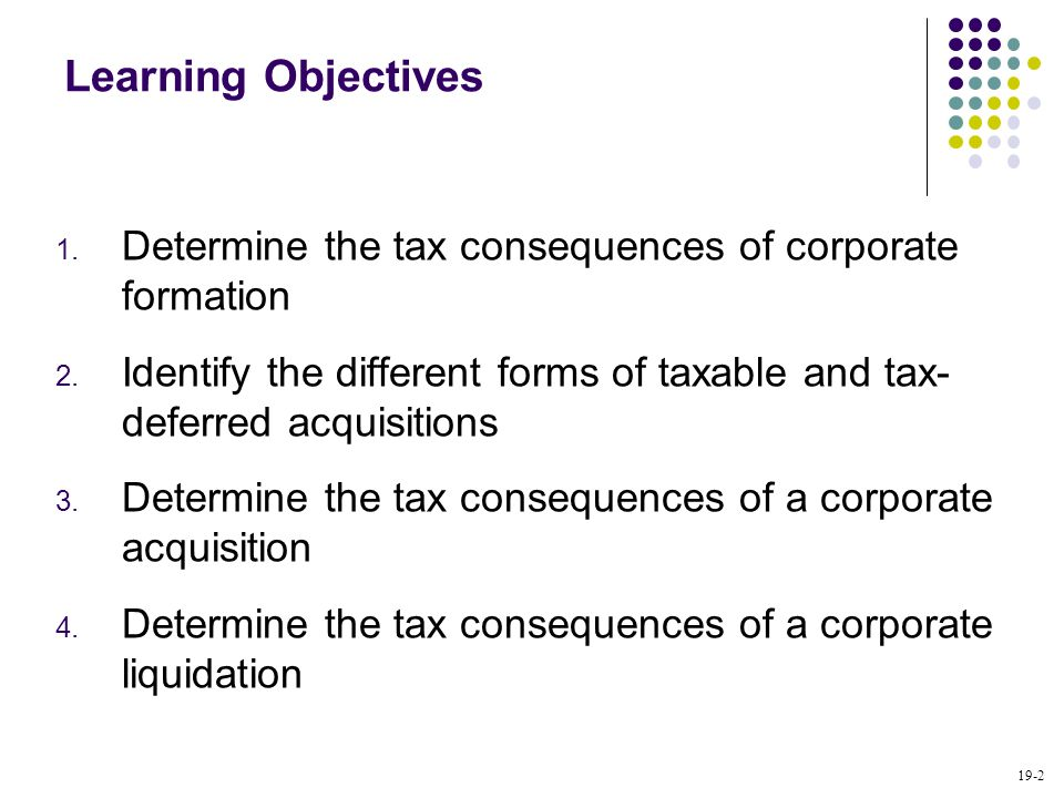 19-2 Learning Objectives 1. Determine the tax consequences of corporate formation 2. Identify the different forms of taxable and tax- deferred acquisi