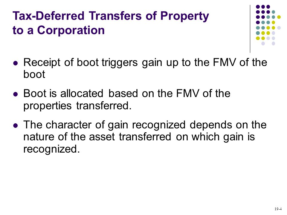 19-4 Receipt of boot triggers gain up to the FMV of the boot Boot is allocated based on the FMV of the properties transferred. The character of gain r