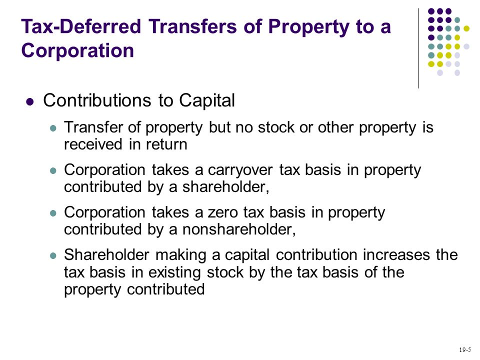 19-5 Contributions to Capital Transfer of property but no stock or other property is received in return Corporation takes a carryover tax basis in pro