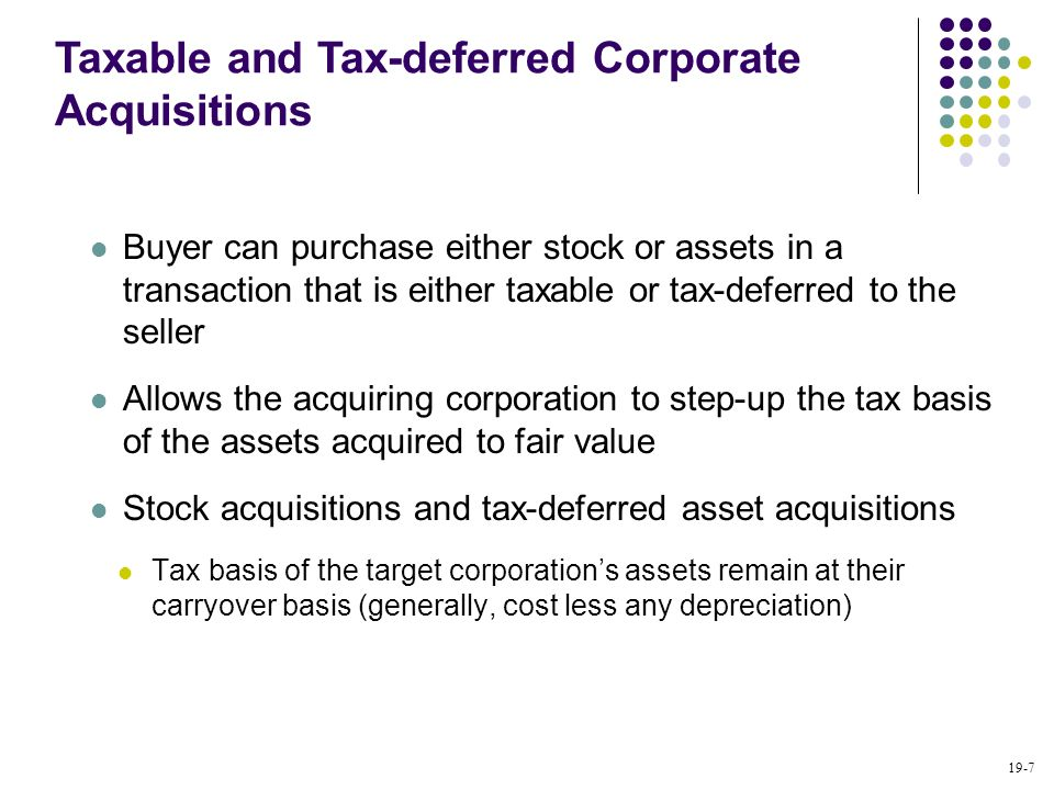 19-7 Buyer can purchase either stock or assets in a transaction that is either taxable or tax-deferred to the seller Allows the acquiring corporation