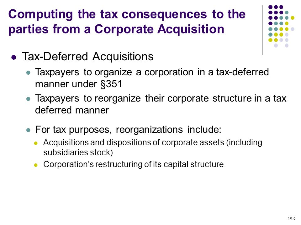 19-9 Tax-Deferred Acquisitions Taxpayers to organize a corporation in a tax-deferred manner under §351 Taxpayers to reorganize their corporate structu