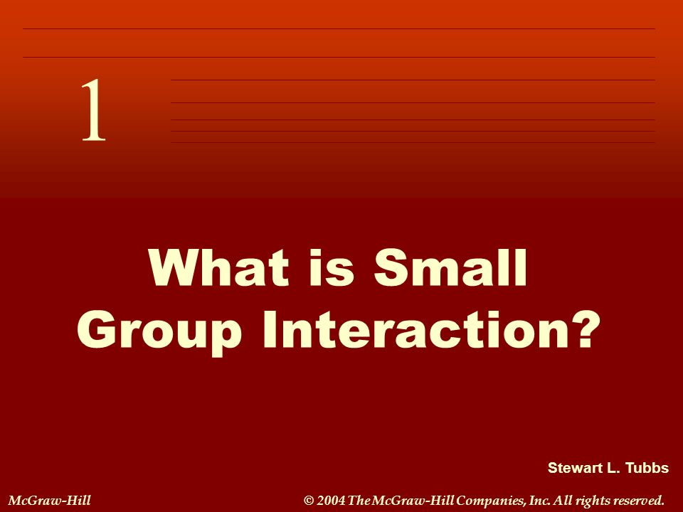Stewart L. Tubbs McGraw-Hill© 2004 The McGraw-Hill Companies, Inc. All rights reserved. 1 C H A P T E R 1 What is Small Group Interaction?