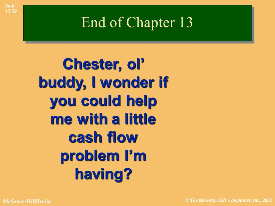 © The McGraw-Hill Companies, Inc., 2002 McGraw-Hill/Irwin Slide 13-59 End of Chapter 13 Chester, ol buddy, I wonder if you could help me with a little cash flow problem Im having?