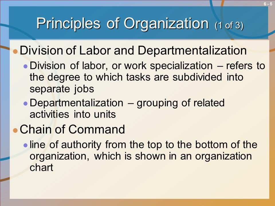 6 - 6 Principles of Organization (2 of 3) Span of Management refers to number of employees reporting to a manager Centralized and Decentralized Authority With centralized authority, top managers make important decisions With decentralized authority, middle and first-line managers make important decisions where the action is