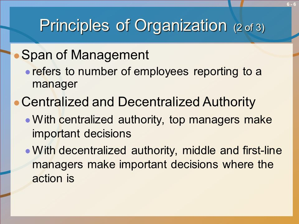 6 - 7 Principles of Organization (3 of 3) Coordination With the division of labor and departmentalization comes the need to coordinate the work of all departments
