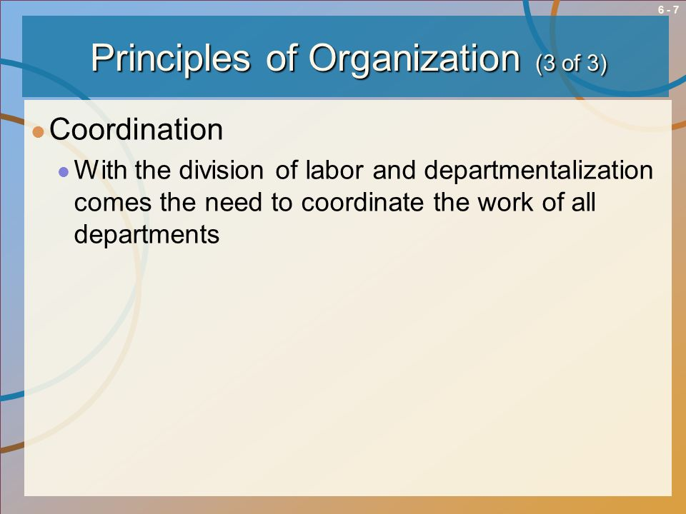 6 - 8Questions and Answers for Designing Organizational Structure: QuestionsAnswers How should we subdivide work?Division of Labor and Departmentalization Who should departments and individuals report to.