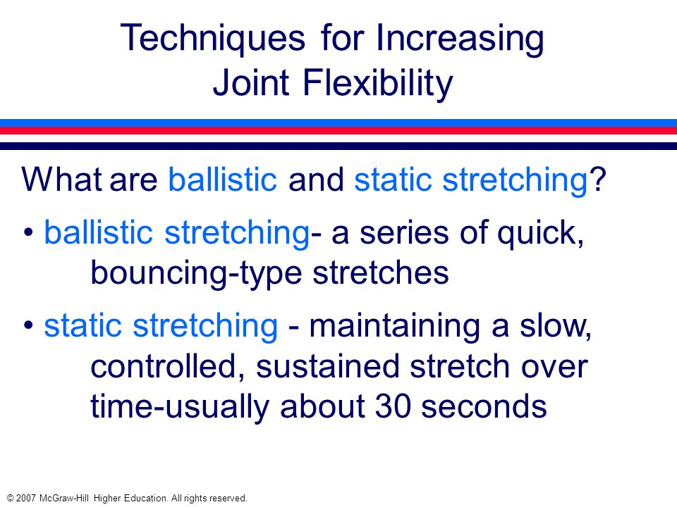 © 2007 McGraw-Hill Higher Education. All rights reserved. Techniques for Increasing Joint Flexibility What are ballistic and static stretching? ballis