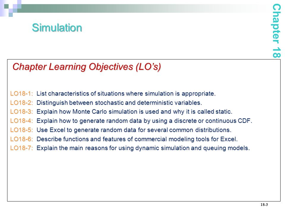 18-3 Chapter Learning Objectives (LOs) LO18-1: List characteristics of situations where simulation is appropriate.