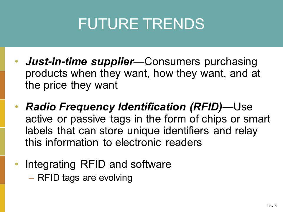 B8-15 FUTURE TRENDS Just-in-time supplierConsumers purchasing products when they want, how they want, and at the price they want Radio Frequency Ident