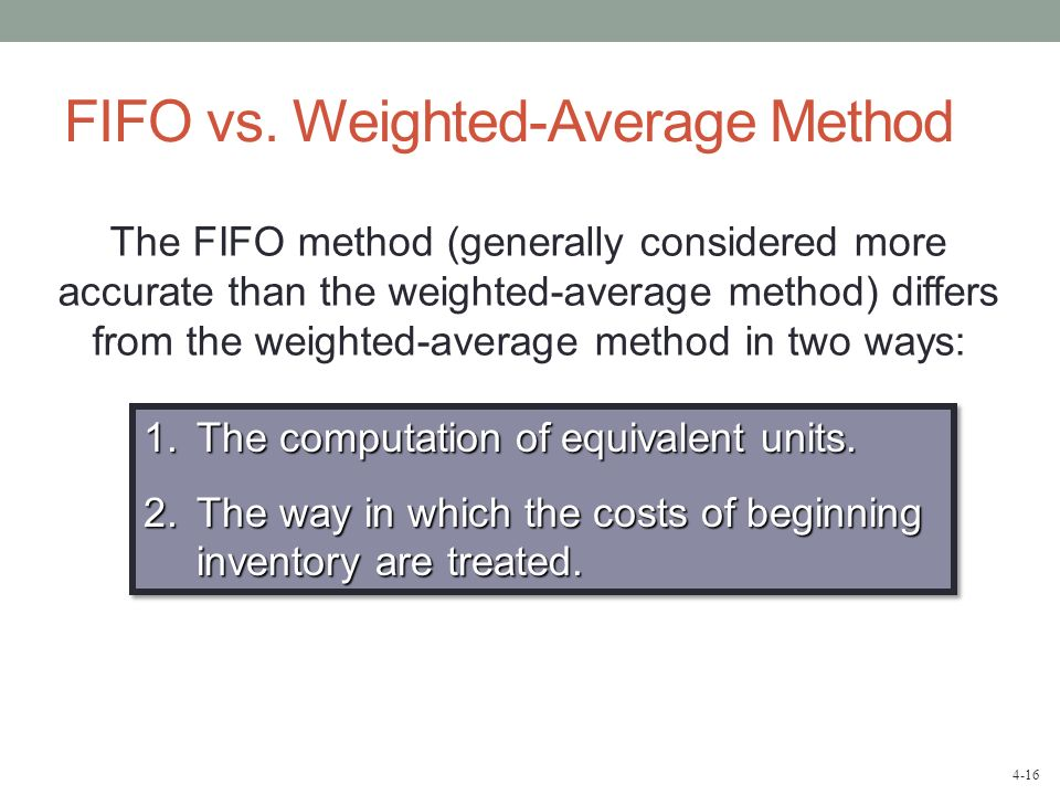4-16 FIFO vs. Weighted-Average Method The FIFO method (generally considered more accurate than the weighted-average method) differs from the weighted-