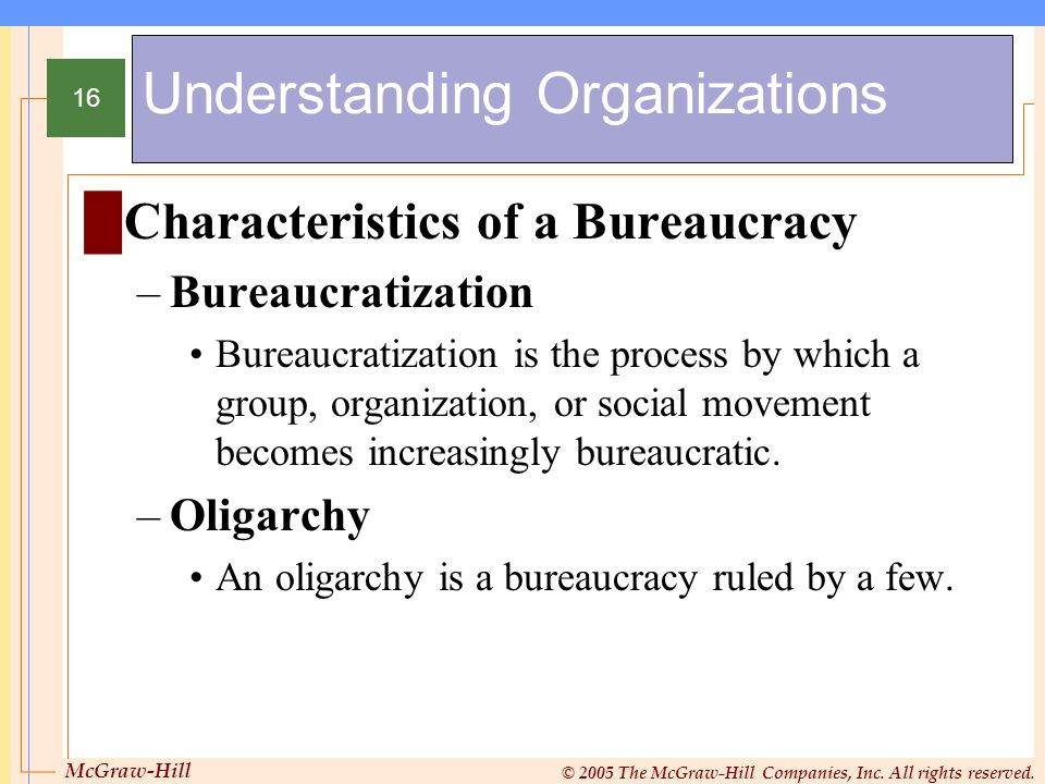 McGraw-Hill © 2005 The McGraw-Hill Companies, Inc. All rights reserved. 16 Understanding Organizations Characteristics of a Bureaucracy –Bureaucratiza
