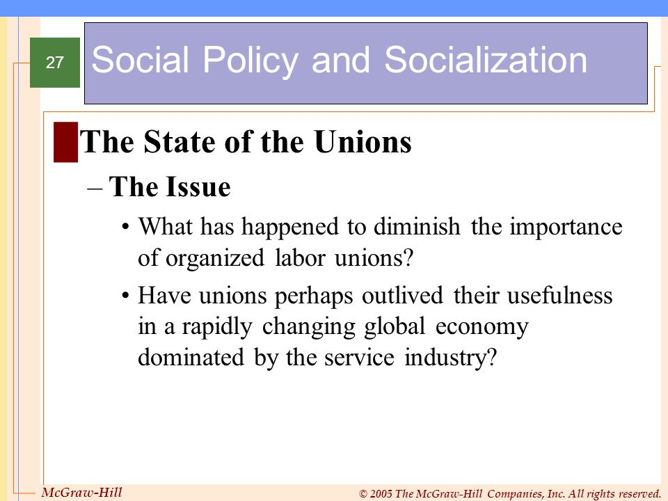 McGraw-Hill © 2005 The McGraw-Hill Companies, Inc. All rights reserved. 27 Social Policy and Socialization The State of the Unions –The Issue What has