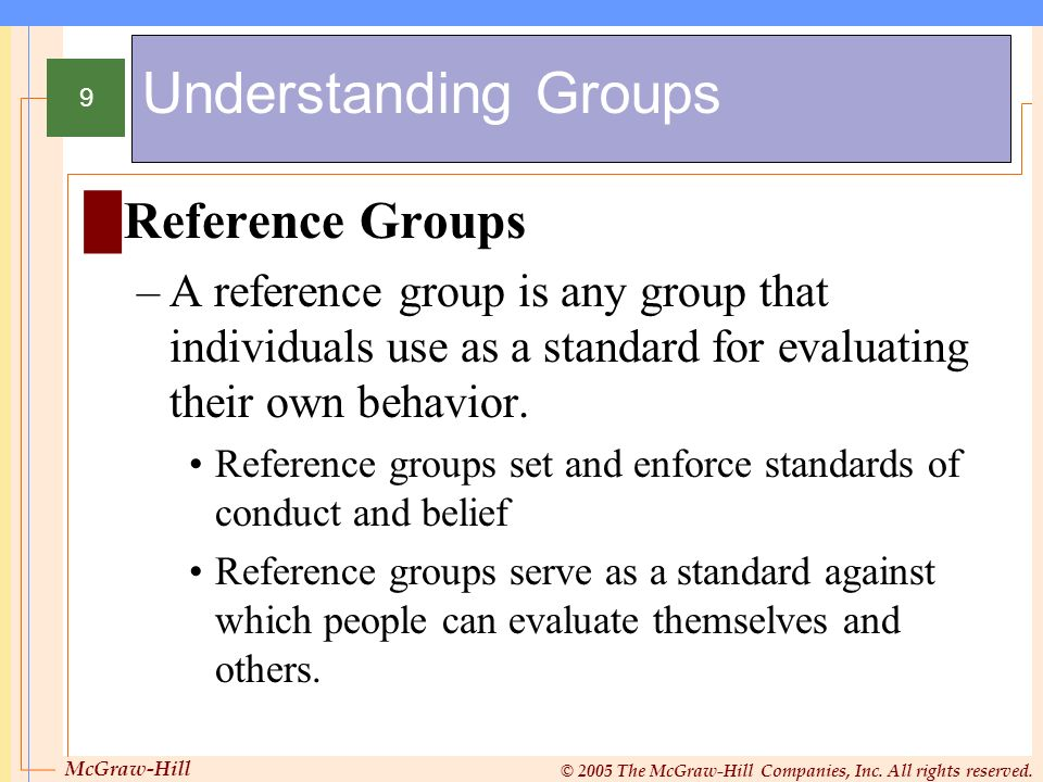 McGraw-Hill © 2005 The McGraw-Hill Companies, Inc. All rights reserved. 9 Understanding Groups Reference Groups –A reference group is any group that i