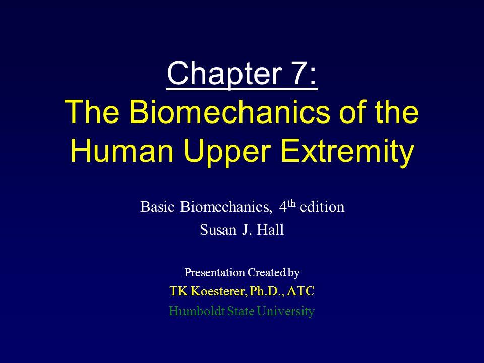 Chapter 7: The Biomechanics of the Human Upper Extremity Basic Biomechanics, 4 th edition Susan J. Hall Presentation Created by TK Koesterer, Ph.D., A