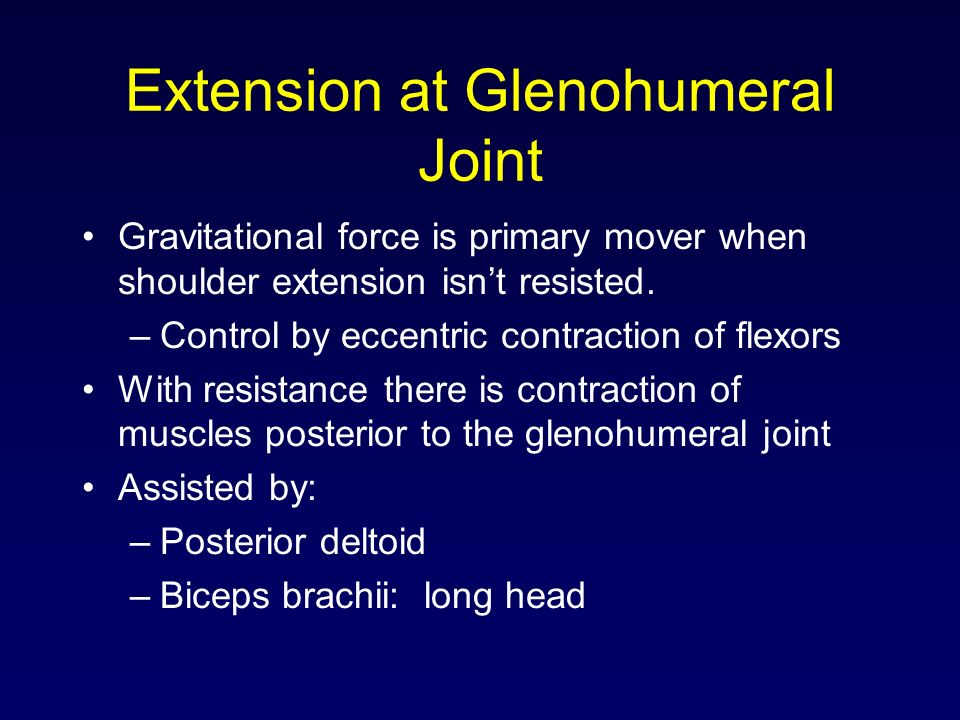Extension at Glenohumeral Joint Gravitational force is primary mover when shoulder extension isnt resisted. –Control by eccentric contraction of flexo